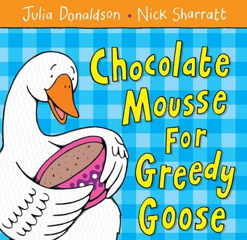 Chocolate Mousse for Greedy Goose, un album de Julia Donaldson et Nick Sharratt